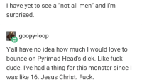"""Dude, Jesus, and Love: I have yet to see a """"not all men"""" and I'm  surprised.  goopy-loop  Y'all have no idea how much I would love to  bounce on Pyrimad Head's dick. Like fuck  dude, I've had a thing for this monster since l  was like 16. Jesus Christ. Fuck."""