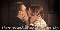 "I have you and nothing else matters, Lily ""I have you and nothing else matters, Lily."" —Marshall Eriksen. HIMYM"