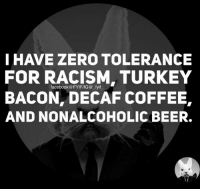 Beer, Dank, and Racism: I HAVE ZERO TOLERANCE  FOR RACISM, TURKEY  BACON, DECAF COFFEE,  AND NON ALCOHOLIC BEER.