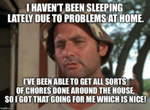 Home, House, and Insomnia: I HAVEN'T BEEN SLEEPING  LATELY DUE TO PROBLEMS AT HOME.  IVE BEEN ABLE TO GET ALL SORTS  OF CHORES DONE AROUND THE HOUSE  SOIGOTTHAT GOING FOR ME WHICH IS NICE!  imgflip.com Found a silver lining to insomnia!