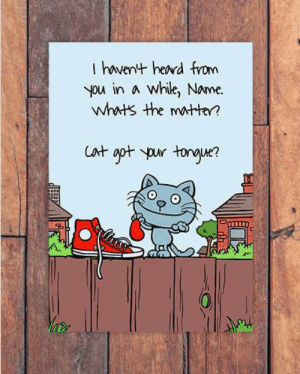 Send and personalised CATTITUDE cards on Funky Pigeon... https://www.funkypigeon.com/card/cattitude-miss-you-card-cat-got-your-tongue/131381: I havent herd from  you in A While, Name.  Whwts the mtten Send and personalised CATTITUDE cards on Funky Pigeon... https://www.funkypigeon.com/card/cattitude-miss-you-card-cat-got-your-tongue/131381