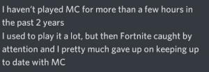 Why do I agree with this...: I haven't played MC for more than a few hours in  the past 2 years  I used to play it a lot, but then Fortnite caught by  attention and I pretty much gave up on keeping up  to date with MC Why do I agree with this...