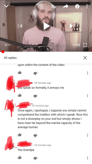 Smart boi is obviously not a subscriber: I haven't really wanting to address it  ng that it would go away  All replies  upon within the content of the video  29 minutes ago  u speak so formally, it annoys me  26 minutes ago  Once again, I apologize, I suppose you simply cannot  comprehend the intellect with which I speak. Now this  is not a downplay on your end but simply shows l  have risen far beyond the mental capacity of the  average human  .23 minutes ago  Yes Grandpa Smart boi is obviously not a subscriber
