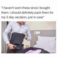 """Definitely, Fucking, and Memes: """"I haven't worn these since l bought  them. I should definitely pack them for  my 3 day vacation, just in case"""" I take 3 minutes to pack a fucking suitcase, then 3 months to unpack when I get back home. (@babewalker)"""