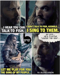 Memes, Singing, and Vision: ...I HEAR YOU CAN  I DON'T TALK TO FISH, ASSHOLE.  TALK TO FISH. I SING TO THEM.  MY GOD,  HE'S PLAYING  UNDER THE SEA  LET ME PLAY FOR YOU  THE SONG OF MY PEOPLE...  IGIBLERD. VISION Aquaman be like: Darlin' it's hotta, unda' da water, take it from meeeee!! 😂😂 @prideofgypsies Unites the Seven through song. -- 🚨 And be sure to listen to our latest podcast [LINK IN BIO] on our retrospective review of ManOfSteel and the DCEU.