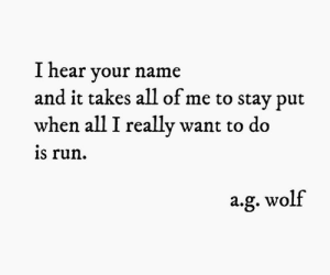 I Really Want To: I hear your name  and it takes all of me to stay put  when all I really want to do  is run  a.g. wolf