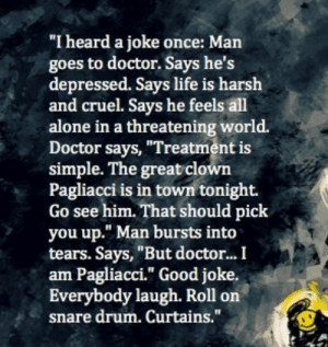 """Being Alone, Doctor, and Life: """"I heard a joke once: Man  goes to doctor. Says he's  depressed. Says life is harsh  and cruel. Says he feels all  alone in a threatening world.  Doctor says, """"Treatment is  simple. The great clown  Pagliacci is in town tonight.  Go see him. That should pick  you up."""" Man bursts into  tears. Says, """"But doctor..I  am Pagliacci."""" Good joke.  Everybody laugh. Roll on  snare drum. Curtains. Life 🙃  - The Watchmen  Follow for more relatable love and life quotes!"""