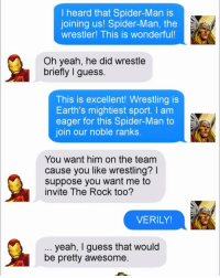 theavengers thor ironman tonystark therock spiderman dwaynejohnson meme memes memesfordays memesdaily lol lols funny puns pun joke tumblr nintendo disney marvel spongebob 😂: I heard that Spider-Man is  joining us! Spider-Man, the  wrestler! This is wonderful!  Oh yeah, he did wrestle  briefly I guess.  This is excellent! Wrestling is  Earth's mightiest sport. I am  eager for this Spider-Man to  SA M  join our noble ranks.  You want him on the team  cause you like wrestling?  suppose you want me to  invite The Rock too?  VERILY!  yeah, guess that would  be pretty awesome. theavengers thor ironman tonystark therock spiderman dwaynejohnson meme memes memesfordays memesdaily lol lols funny puns pun joke tumblr nintendo disney marvel spongebob 😂