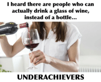 Heardly: I heard there are people who can  actually drink a glass of wine,  instead of a bottle  UNDERACHIEVERS