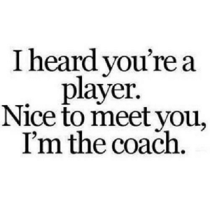 Nice, Coach, and Net: I heard vou're a  player.  Nice to meet you,  I'm the coach. https://iglovequotes.net/