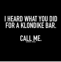Klondike, Bar, and Did: I HEARD WHAT YOU DID  FOR A KLONDIKE BAR  CALL ME  @RESEL OS