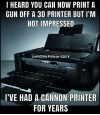 Apparently, Memes, and Music: I HEARD YOU CAN NOW PRINT A  GUN OFF A 3D PRINTER BUT I'M  NOT IMPRESSED  UnKNOWN PUNster @2018  Canon  国。  I'VE HAD A CANNON PRINTER  FOR YEARS I wondered why music was coming from my printer. Apparently the paper was jamming.  #UnKNOWN_PUNster