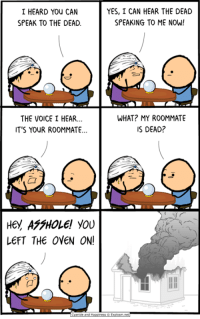 Dank, Roommate, and The Voice: I HEARD YOU CAN  SPEAK TO THE DEAD.  YES, I CAN HEAR THE DEAD  SPEAKING TO ME NOW!  THE VOICE I HEAR..  TS YOUR ROOMMATE.  WHAT? MY ROOMMATE  IS DEAD?  LEFT THE OVEN ON!  o O  yanide and Happiness © Explosm net www.explosm.net