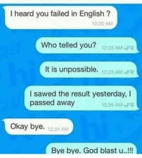 Funny, God, and Okay: I heard you failed in English?  12-20 AM  Who telled you? 1223 AM R  It is unpossible. 12:23 AM R  I sawed the result yesterday, I  passed away  12:24 AMR  Okay bye. 12:24 AM  Bye bye. God blast u..!!! Tag this person 😂😂