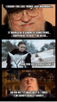 Memes, Something Happened, and Arya: I HEARD YOU LIKE YOUNG LADY MORMONT  IT WOULD BE A SHAME IF SOMETHING  HAPPENED TO HER.. HE HE HE...  OU JUST THREATEN MEP!  NO NO NO... IT WAS JUST A JOKE!  IIM SORRYI REALLY SORRY! ~arya~