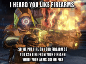 I actually enjoy playing Destiny: I HEARD YOUEFIREARMS  SO WE PUT FIRE ON YOUR FIREARM S0  YOU CAN FIRE FROM YOUR FIREARM  WHILE YOUR ARMS ARE ON FIRE I actually enjoy playing Destiny