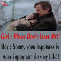 Memes, 🤖, and Import: i Heart  Fb.com/page4lovers  GIRl PLEASE DON'T LEAVE ME!!  Boy SORRy, you HAppiNESS is  MORE iMpORTANT THAN My Life!!