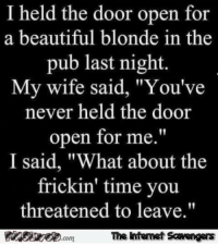 "Beautiful, Funny, and Memes: I held the door open for  a beautiful blonde in the  pub last night  My wife said, ""You've  never held the door  open for me.""  I said, ""What about the  frickin' time you  threatened to leave.""  The htemet Scavengers  com <p>Chucklesome memes  Our TGIF collection of funny pics  PMSLweb </p>"