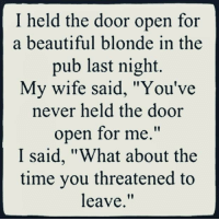 """Beautiful, Memes, and Time: I held the door open for  a beautiful blonde in the  pub last night.  My wife said, """"You've  never held the door  open for me.""""  I said, """"What about the  time you threatened to  leave.""""  10"""