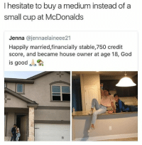 "Funny, God, and McDonalds: I hesitate to buy a medium instead of a  small cup at McDonalds  Jenna @jennaelaineee21  Happily married,financially stable,750 credit  score, and became house owner at age 18, God  is good ""la Even tho they're both a dollar 😣😂😂😂"
