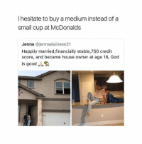 God, McDonalds, and Memes: I hesitate to buy a medium instead of a  small cup at McDonalds  Jenna @jennaelaineee21  Happily married,financially stable,750 credit  score, and became house owner at age 18, God  is good I stg someone is gonna take this seriously-carl