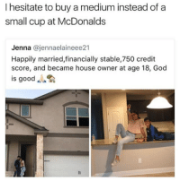 "God, McDonalds, and Memes: I hesitate to buy a medium instead of a  small cup at McDonalds  Jenna @jennaelaineee21  Happily married,financially stable,750 credit  score, and became house owner at age 18, God  is good "". 😂😂😂"
