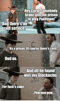 Rick's dropping walker lures.: i Hey Coral. Somebody  Droke intothe prison  to play Pokemon!  Dad there's no  cell service.  Its a prison. Of course there's cells.  Dad no.  And all he found  was my GlockachuL  BLOCK  For fuck's sake.  Pew pew pew.  imgflip com Rick's dropping walker lures.