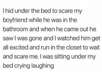 Crying, Funny, and Lol: I hid under the bed to scare my  boyfriend while he was in the  bathroom and when he came out he  saw l was gone andl watched him get  all excited and run in the closet to wait  and scare me. I was sitting under my  bed crying laughing Buncha freaks if u ask me lol