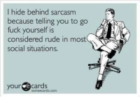 http://t.co/FDdZmDA2Wc: I hide behind sarcasm  because telling you to go  fuck yourself is  considered rude in most  social situations.  your  cards  some ecards com http://t.co/FDdZmDA2Wc