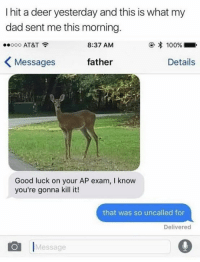 Anaconda, Dad, and Deer: I hit a deer yesterday and this is what my  dad sent me this morning  100%  8:37 AM  Ooo AT&T  K Messages  father  Details  Good luck on your AP exam, I know  you're gonna kill it!  that was so uncalled for  Delivered  Message Oh deer... 😂