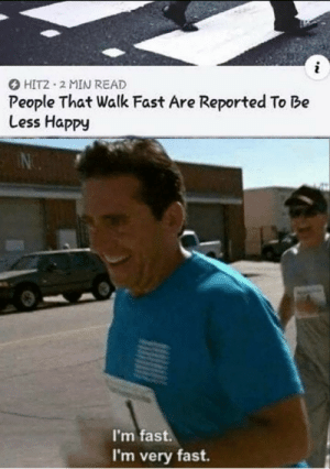 Meirl: i  HIT2 2 MIN READ  People That Walk Fast Are Reported To Be  Less Happy  I'm fast.  I'm very fast Meirl