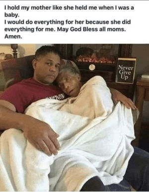 God, Moms, and Indeed: I hold my mother like she held me when I was a  baby.  I would do everything for her because she did  everything for me. May God Bless all moms.  Amen.  Never  Give  Up Amen indeed