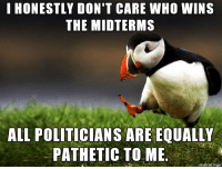 I really dont like politics: I HONESTLY DON'T CARE WHO WINS  THE MIDTERMS  ALL POLITICIANS ARE EQUALL  PATHETIC TO ME.  on imgur I really dont like politics