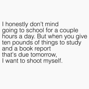 School, Tumblr, and Book: I honestly don't mind  going to school for a couple  hours a day. But when you give  ten pounds of things to study  and a book report  that's due tomorrow,  I want to shoot myself. If you are a student Follow @studentlifeproblems