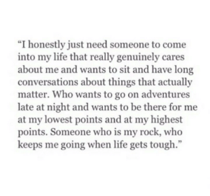 """Life, Tough, and Rock: """"I honestly just need someone to come  into my life that really genuinely cares  about me and wants to sit and have long  conversations about things that actually  matter. Who wants to go on adventures  late at night and wants to be there for me  at my lowest points and at my highest  points. Someone who is my rock, who  keeps me going when life gets tough  95"""