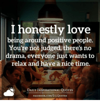 I honestly love  being around positive people  You're not judged, there's no  drama, everyone just wants to  relax and have a nice time.  DAILY INSPIRATIONAL QUOTES  FACE Book.coM/D.I.QUOTES (((hugs))) Daily Inspirational Quotes
