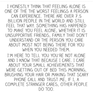 Being Alone, Family, and Friends: I HONESTLY THINK THAT FEELING ALONE IS  ONE OF THE THE WORST FEELINGS A PERSON  CAN EXPERIENCE. THERE ARE OVER 7.5  BILLION PEOPLE IN THE WORLD AND STILL  FEEL THAT WAY. SOMETHING HAS HAPPENED  TO MAKE YOU FEEL ALONE, WHETHER IT IS  UNSUPPORTIVE FRIENDS, FAMILY THAT DON'T  UNDERSTAND OR THE PERSON YOU CARE  ABOUT MOST NOT BEING THERE FOR YOU  WHEN YOU NEEDED THEM.  I'M HERE TO TELL YOU YOU'RE NOT ALONE  AND I KNOW THAT BECAUSE I CARE. I CARE  ABOUT YOUR SMALL ACHIEVEMENTS THAT  WERE GETTING OUT OF BED THIS MORNING,  BRUSHING YOUR HAIR OR MAKING THAT SCARY  PHONE CALL AND TRUST ME, IF I, A  COMPLETE STRANGER CARES, OTHER PEOPLE  DO TOO.