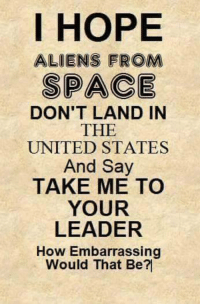 Memes, Aliens, and Alien: I HOPE  ALIENS FROM  SPACE  DON'T LAND IN  THE  UNITED STATES  And Say  TAKE ME TO  YOUR  LEADER  How Embarrassing  Would That Be?I Yikes!