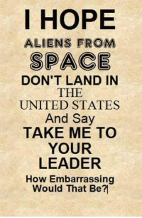 America, Memes, and Aliens: I HOPE  ALIENS FROM  SPACE  DON'T LAND IN  THE  UNITED STATES  And Say  TAKE ME TO  YOUR  LEADER  How Embarrassing  Would That Be?I America's Freedom Fighters