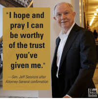 "After Senator JeffSessions was confirmed as Attorney General, he thanked President DonaldTrump and others who also supported him.: ""I hope and  pray I can  be worthy  of the trust  you ve  given me.""  Sen. Jeff Sessions after  Attorney General confirmation  FOX  NEWS  C h a n ne After Senator JeffSessions was confirmed as Attorney General, he thanked President DonaldTrump and others who also supported him."