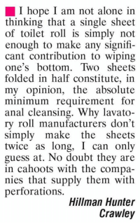 Analism: I hope I am not alone in  thinking that a single sheet  of toilet roll is simply not  enough to make any signifi-  cant contribution to wiping  one's bottom. Two sheets  folded in half constitute, in  my opinion, the absolute  minimum requirement for  anal cleansing. Why lavato-  ry roll manufacturers don't  simply make the  sheets  twice as long, I can only  guess at. No doubt they are  in cahoots with the compa-  nies that supply them with  perforations.  Hillman Hunter  Crawley