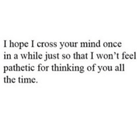 http://iglovequotes.net/: I hope I cross your mind once  in a while just so that I won't feel  pathetic for thinking of you all  the time. http://iglovequotes.net/