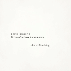 Hope, Make, and Butterflies: i hope i make it a  little softer here for someone  -butterflies rising