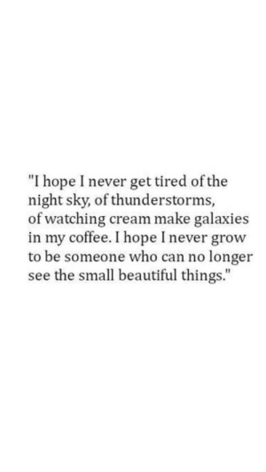 "galaxies: ""I hope I never get tired of the  night sky, of thunderstorms,  of watching cream make galaxies  in my coffee. I hope I never grow  to be someone who can no longer  see the small beautiful things."""