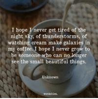 Beautiful, Coffee, and Hope: I hope I'never get tired of the  night sky, of thunderstorms, of  watching cream make galaxies in  my coffee. I hope I never grow to  be someone who can no Jlonger  see the small beautiful things.  Unknown  wordables.