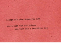 Beautiful, Hope, and Nice: i hope it's nice where you are  and i hope the sun shines  and that it's a beautiful day