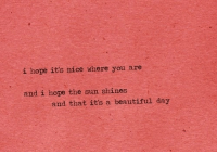 Beautiful, Hope, and Nice: i hope it's nice where you are  and i hope the sun shines  and that its a beautiful day