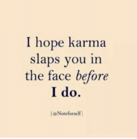 Karma, Hope, and Face: I hope karma  slaps you in  the face before  I do.  l@Noteforself