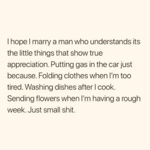 Clothes, Relationships, and Shit: I hope l marry a man who understands its  the little things that show true  appreciation. Putting gas in the car just  because. Folding clothes when I'm too  tired. Washing dishes after l cook.  Sending flowers when I'm having a rough  week. Just small shit.