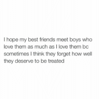 Best Friend, Friends, and Love: I hope my best friends meet boys who  love them as much as I love them bc  sometimes I think they forget how well  they deserve to be treated bye